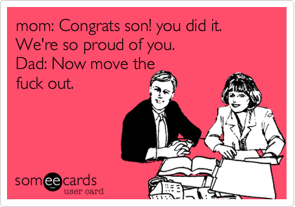 mom: Congrats son! you did it. We're so proud of you.                         Dad: Now move thefuck out.