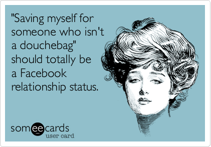 """""""Saving myself forsomeone who isn't a douchebag""""should totally be a Facebookrelationship status."""