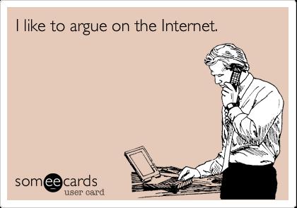 I like to argue on the Internet.