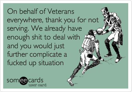 On behalf of Veterans everywhere, thank you for not serving. We already haveenough shit to deal with and you would justfurther complicate afucked up situation