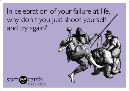 In celebration of your failure at life, why don't you just shoot yourselfand try again?