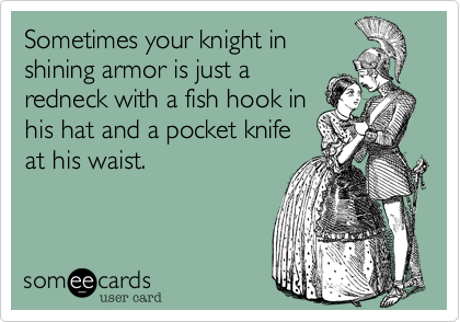 Sometimes your knight inshining armor is just aredneck with a fish hook inhis hat and a pocket knifeat his waist.