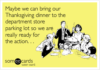 Maybe we can bring our Thanksgiving dinner to the department storeparking lot so we arereally ready forthe action. . .
