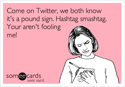 Come on Twitter, we both know it's a pound sign. Hashtag smashtag. Your aren't fooling