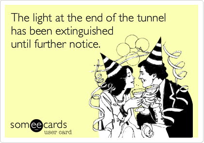 The light at the end of the tunnel has been extinguisheduntil further notice.