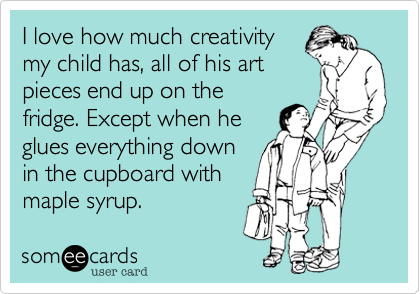 I love how much creativitymy child has, all of his artpieces end up on thefridge. Except when heglues everything downin the cupboard withmaple syrup.