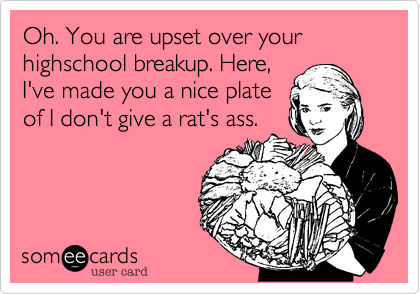 Oh. You are upset over your highschool breakup. Here,
