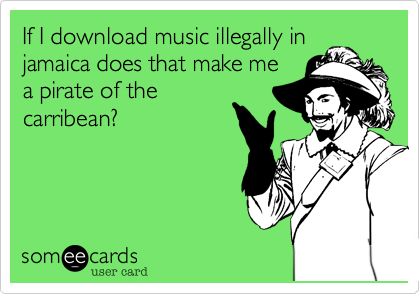 If I download music illegally injamaica does that make mea pirate of thecarribean?