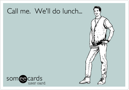 Call me.  We'll do lunch...