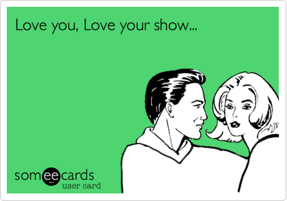 Love you, Love your show...