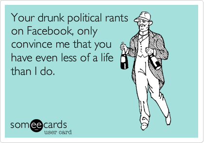Your drunk political rants