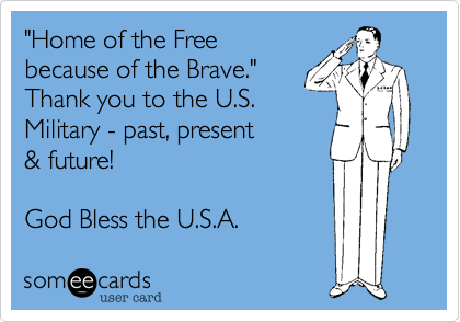 """""""Home of the Free because of the Brave.""""Thank you to the U.S. Military - past, present& future!  God Bless the U.S.A."""