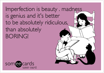Imperfection is beauty . madness