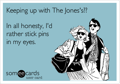 Keeping up with The Jones's??In all honesty, I'drather stick pinsin my eyes.