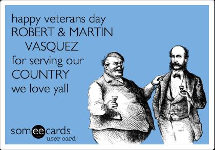 happy veterans dayROBERT & MARTIN    VASQUEZfor serving ourCOUNTRYwe love yall