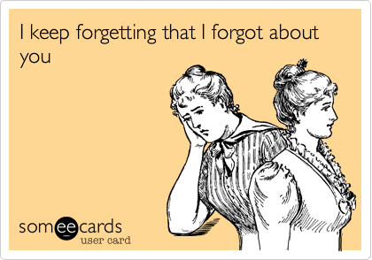 I keep forgetting that I forgot about you