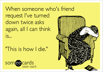 """When someone who's friend request I've turneddown twice asksagain, all I can thinkis...  """"This is how I die."""""""