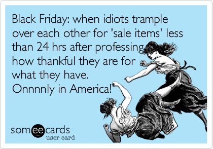 Black Friday: when idiots trample over each other for 'sale items' less than 24 hrs after professinghow thankful they are forwhat they have.Onnnnly in America!
