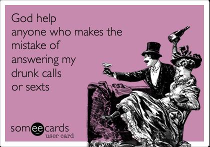 God helpanyone who makes themistake ofanswering mydrunk callsor sexts