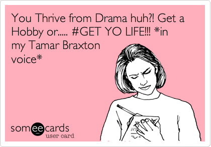 You Thrive from Drama huh?! Get a Hobby or..... #GET YO LIFE!!! *in my Tamar Braxton