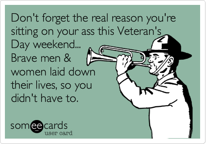 Don't forget the real reason you're sitting on your ass this Veteran's Day weekend...