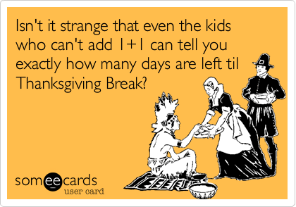 Isn't it strange that even the kids who can't add 1+1 can tell you exactly how many days are left tilThanksgiving Break?