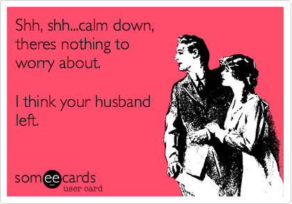 Shh, shh...calm down,theres nothing toworry about.I think your husbandleft.