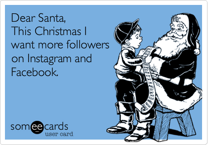 Dear Santa,This Christmas Iwant more followerson Instagram andFacebook.