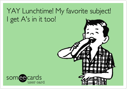 YAY Lunchtime! My favorite subject! I get A's in it too!