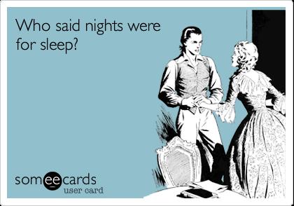 Who said nights werefor sleep?