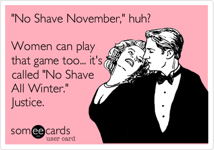 """""""No Shave November,"""" huh?Women can playthat game too... it'scalled """"No ShaveAll Winter.""""  Justice."""