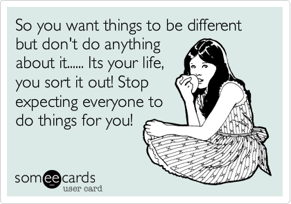 So you want things to be different but don't do anything