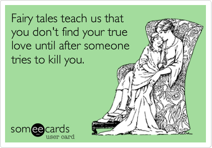 Fairy tales teach us thatyou don't find your truelove until after someonetries to kill you.