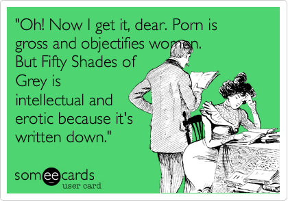 """""""Oh! Now I get it, dear. Porn is gross and objectifies women.But Fifty Shades ofGrey isintellectual anderotic because it'swritten down."""""""