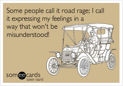 Some people call it road rage; I call it expressing my feelings in away that won't bemisunderstood!
