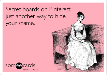 Secret boards on Pinterest:just another way to hideyour shame.