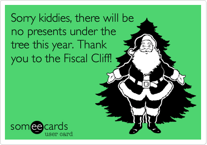 Sorry kiddies, there will beno presents under thetree this year. Thankyou to the Fiscal Cliff!