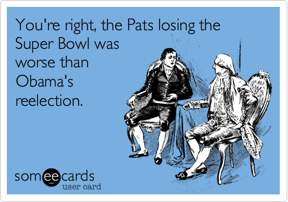 You're right, the Pats losing the Super Bowl wasworse thanObama'sreelection.
