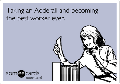 Taking an Adderall and becoming the best worker ever.