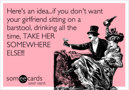 Here's an idea...if you don't want your girlfriend sitting on abarstool, drinking all thetime, TAKE HERSOMEWHEREELSE!!!