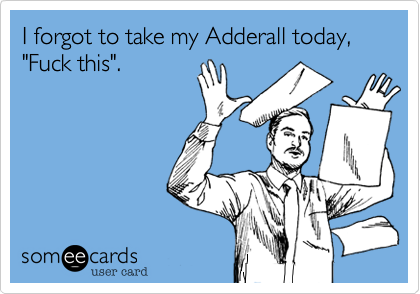 I forgot to take my Adderall today,