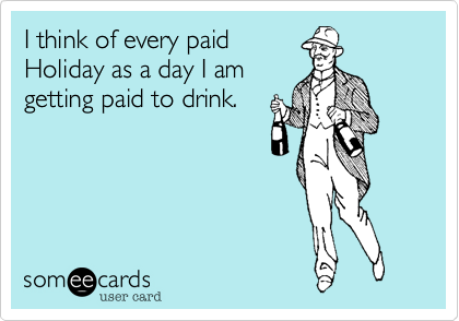 I think of every paidHoliday as a day I amgetting paid to drink.