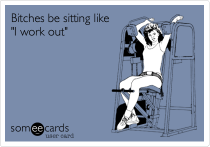"""Bitches be sitting like """"I work out"""""""