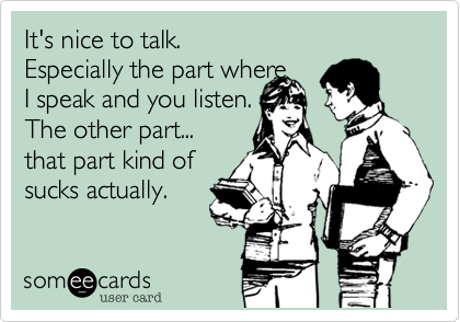 It's nice to talk.Especially the part where I speak and you listen. The other part...that part kind ofsucks actually.