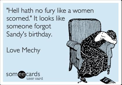 """Hell hath no fury like a womenscorned."" It looks likesomeone forgot Sandy's birthday.Love Mechy"