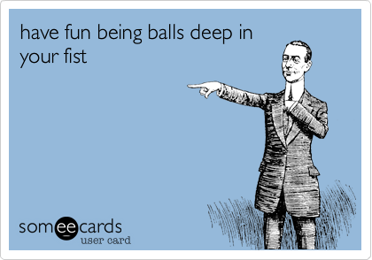 have fun being balls deep in