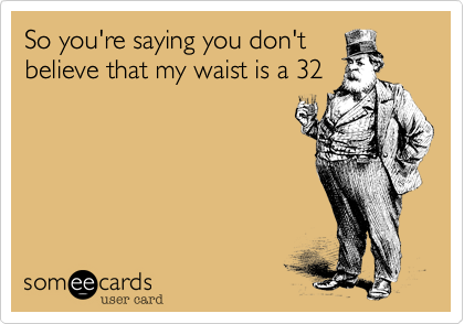 So you're saying you don'tbelieve that my waist is a 32