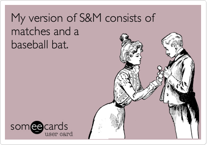 My version of S&M consists of matches and abaseball bat.