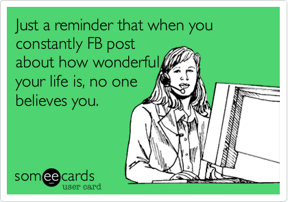 Just a reminder that when you constantly FB post