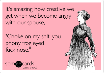 """It's amazing how creative weget when we become angrywith our spouse,""""Choke on my shit, youphony frog eyedfuck nose."""""""